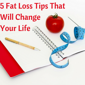 5 Fat Loss Tips ThatWill Change Your Life
