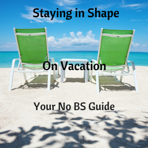 Staying in Shape While on Vacation- Your No BS Guide